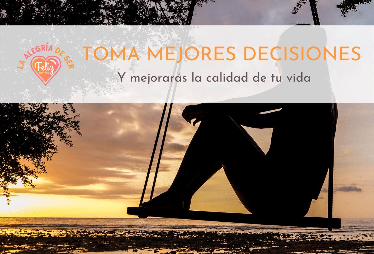 TOMA MEJORES DECISIONES Y MEJORARÁS LA CALIDAD DE TU VIDA